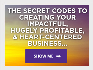 The Secret Codes To Creating Your Impactful, Hugely Powerful, & Heart-Centered Business... Show me...